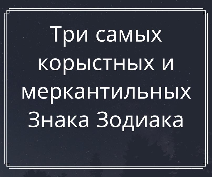 Три самых корыстных и меркантильных Знака Зодиака.
