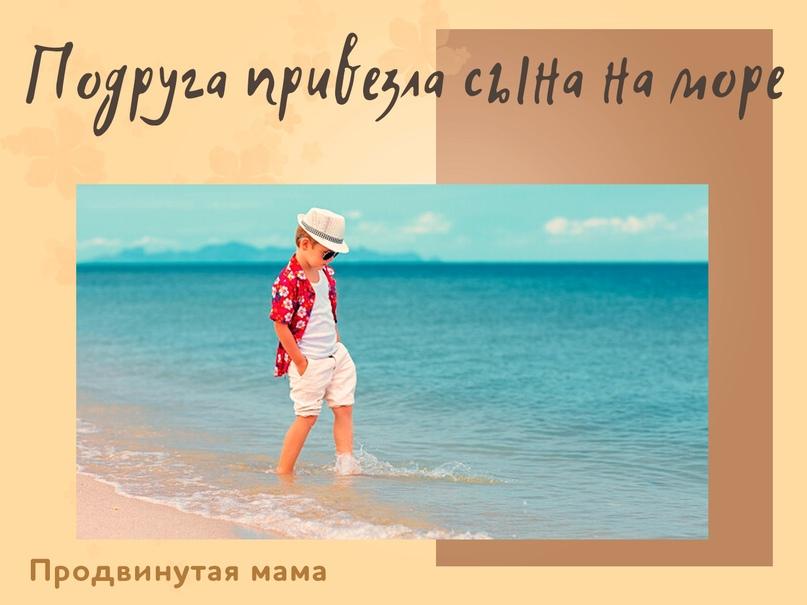 Подруга привезла сына на море. Сын – красивый модный мальчик 12 лет, еще не совс...